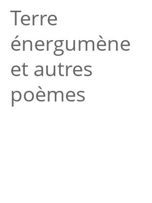 """Afficher """"Terre énergumène et autres poèmes"""""""